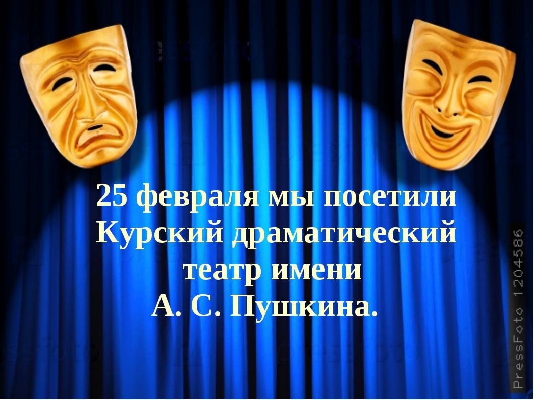 25 февраля мы посетили Курский драматический театр имени А. С. Пушкина.