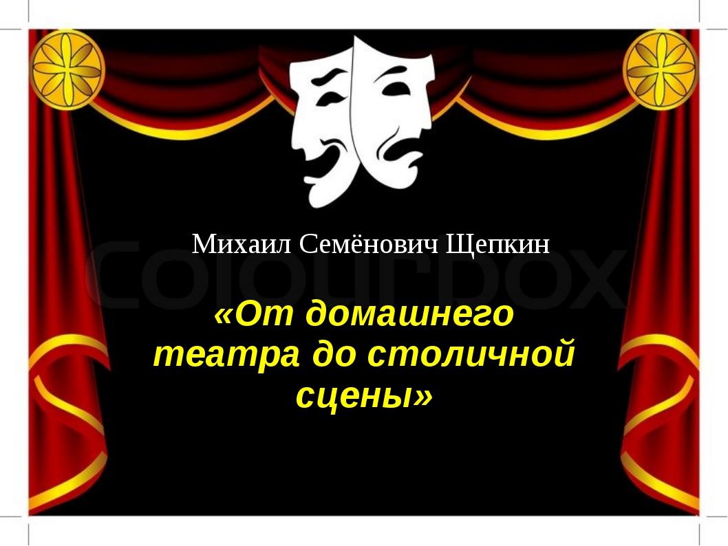 Михаил Семёнович Щепкин «От домашнего театра до столичной сцены»