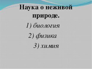 Наука о неживой природе. 1) биология 2) физика 3) химия