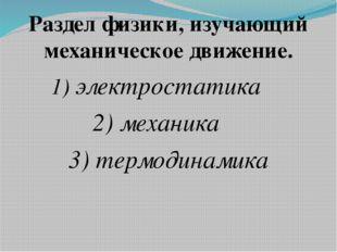 Раздел физики, изучающий механическое движение. 1) электростатика 2) механика