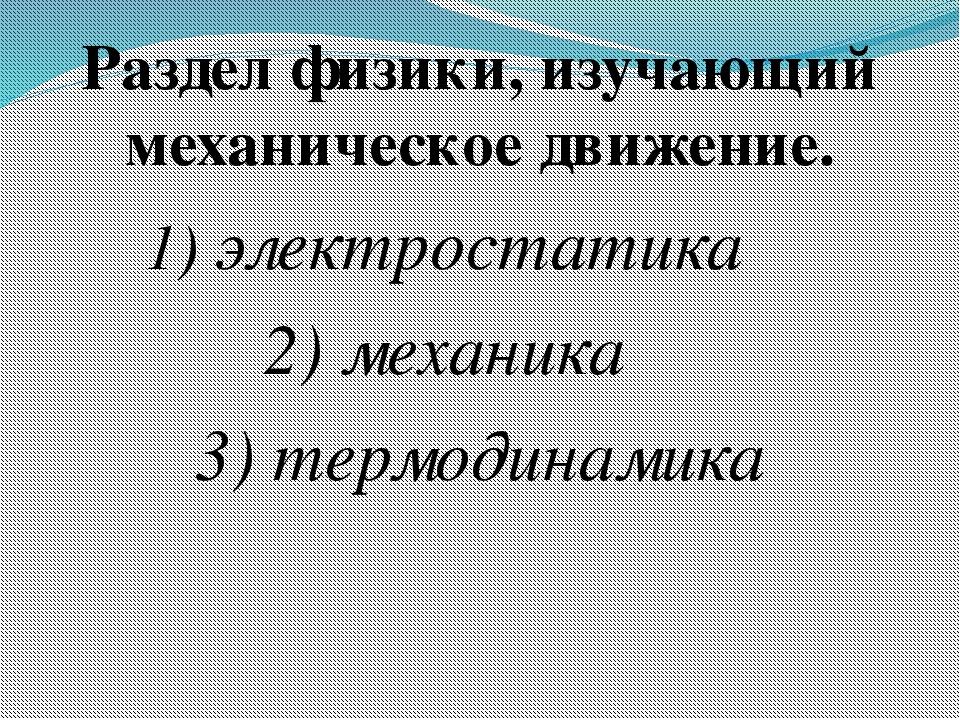 Раздел физики, изучающий механическое движение. 1) электростатика 2) механика...