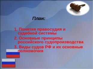 План: Понятие правосудия и судебной системы Основные принципы российского су