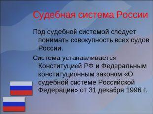 Судебная система России Под судебной системой следует понимать совокупность в