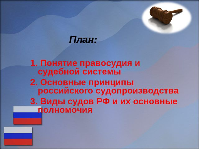 План: Понятие правосудия и судебной системы Основные принципы российского су...