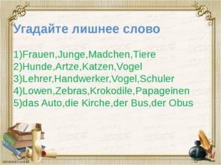 Угадайте лишнее слово 1)Frauen,Junge,Madchen,Tiere 2)Hunde,Artze,Katzen,Vogel