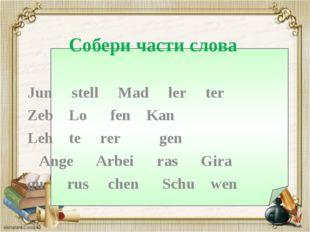 Собери части слова Jun stell Mad ler ter Zeb Lo fen Kan Leh te rer gen Ange