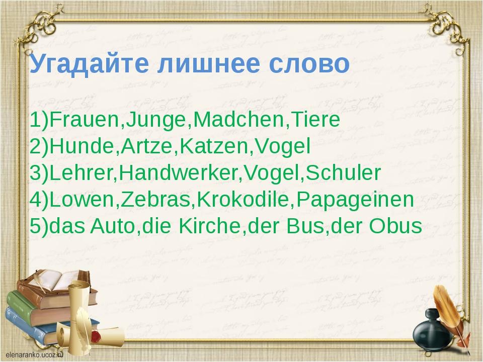 Угадайте лишнее слово 1)Frauen,Junge,Madchen,Tiere 2)Hunde,Artze,Katzen,Vogel...