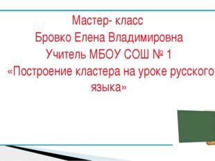 Мастер- класс Бровко Елена Владимировна Учитель МБОУ СОШ № 1 «Построение клас