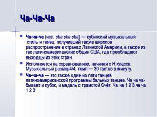Ча-Ча-Ча Ча-ча-ча(исп.cha cha cha)— кубинскиймузыкальныйстиль итанец, п