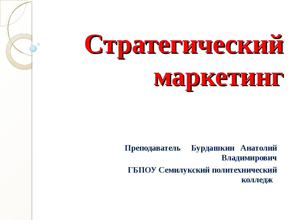 Стратегический маркетинг Преподаватель Бурдашкин Анатолий Владимирович ГБПОУ...