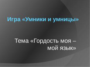 Игра «Умники и умницы» Тема «Гордость моя – мой язык»
