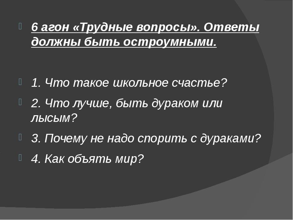 6 агон «Трудные вопросы». Ответы должны быть остроумными. 1. Что такое школьн...