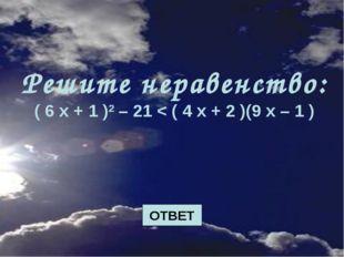 Решите неравенство: ( 6 х + 1 )2 – 21 < ( 4 х + 2 )(9 х – 1 ) ОТВЕТ