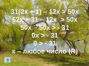 31(2х + 1) – 12х > 50х 62х + 31 – 12х > 50х 50х – 50х > - 31 0х > - 31 0 > -