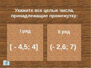 Укажите все целые числа, принадлежащие промежутку: I ряд II ряд [ - 4,5; 4] (