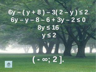 6у – ( у + 8 ) – 3( 2 – у ) ≤ 2. 6у – у – 8 – 6 + 3у – 2 ≤ 0 8у ≤ 16 у ≤ 2 (