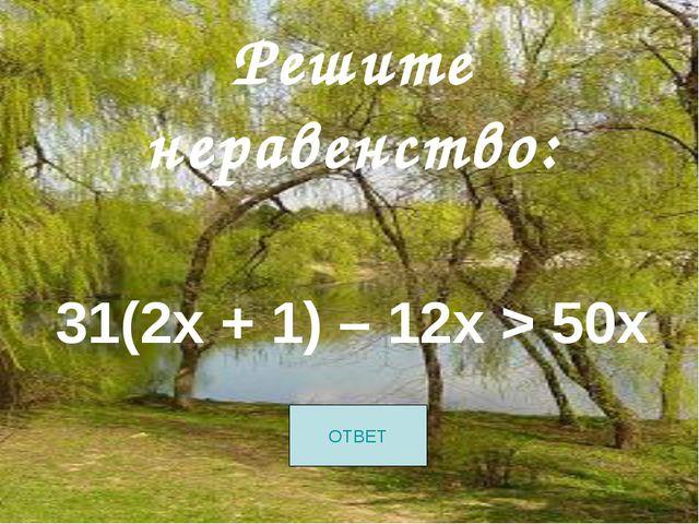 Решите неравенство: 31(2х + 1) – 12х > 50х ОТВЕТ