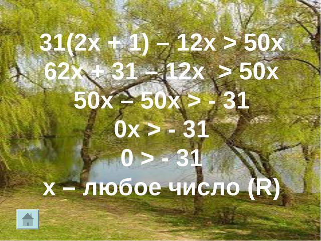 31(2х + 1) – 12х > 50х 62х + 31 – 12х > 50х 50х – 50х > - 31 0х > - 31 0 > -...