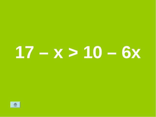 17 – х > 10 – 6х