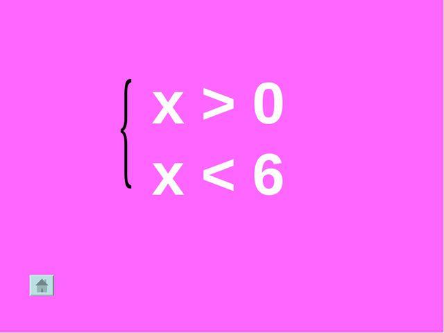 x > 0 x < 6
