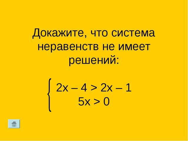 Докажите, что система неравенств не имеет решений: 2х – 4 > 2x – 1 5x > 0