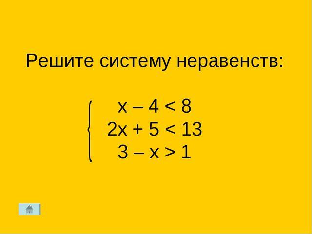 Решите систему неравенств: х – 4 < 8 2x + 5 < 13 3 – x > 1