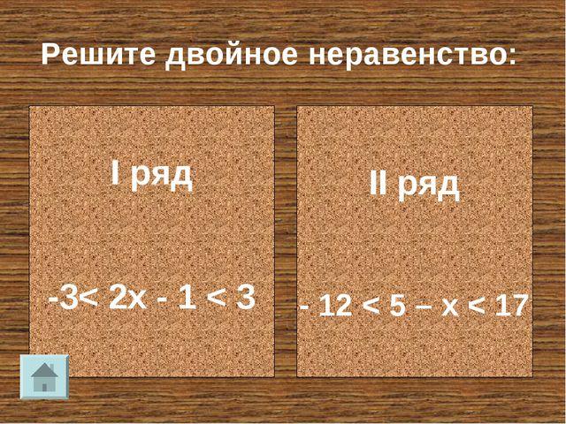 Решите двойное неравенство: I ряд -3< 2x - 1 < 3 II ряд - 12 < 5 – x < 17