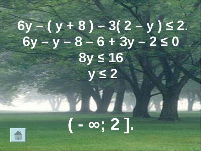 6у – ( у + 8 ) – 3( 2 – у ) ≤ 2. 6у – у – 8 – 6 + 3у – 2 ≤ 0 8у ≤ 16 у ≤ 2 (...