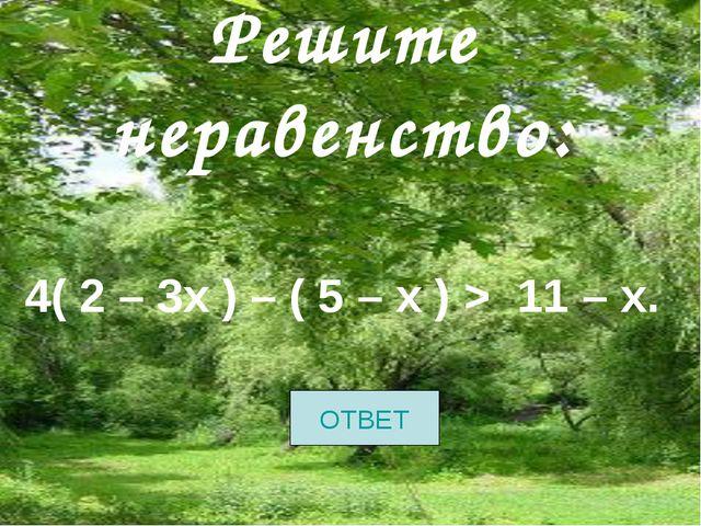 Решите неравенство: 4( 2 – 3х ) – ( 5 – х ) > 11 – х. ОТВЕТ