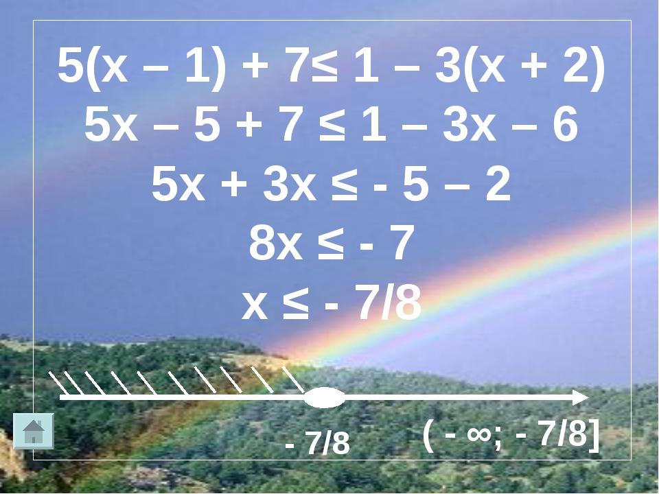 5(х – 1) + 7≤ 1 – 3(х + 2) 5х – 5 + 7 ≤ 1 – 3х – 6 5х + 3х ≤ - 5 – 2 8х ≤ - 7...