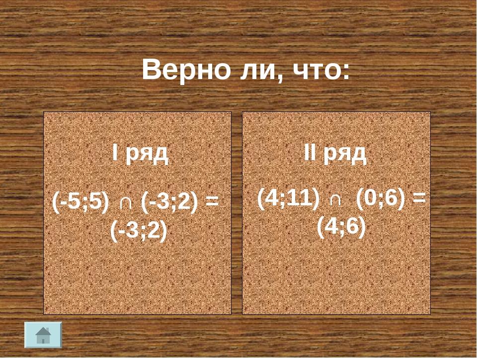 Верно ли, что: (-5;5) ∩ (-3;2) = (-3;2) (4;11) ∩ (0;6) = (4;6) I ряд II ряд