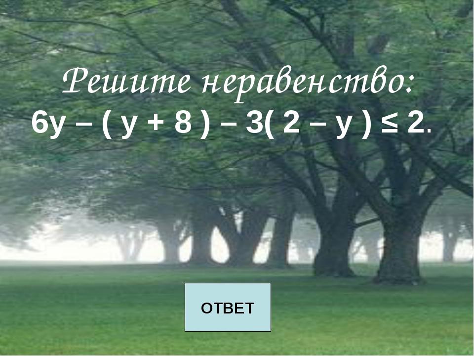 Решите неравенство: 6у – ( у + 8 ) – 3( 2 – у ) ≤ 2. ОТВЕТ