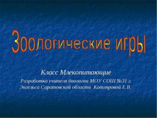 Класс Млекопитающие Разработка учителя биологии МОУ СОШ №31 г. Энгельса Сарат