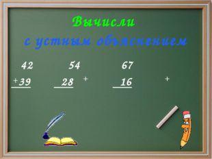 Вычисли с устным объяснением 42 54 67 39 28 16 + + +