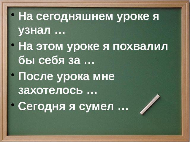На сегодняшнем уроке я узнал … На этом уроке я похвалил бы себя за … После ур...