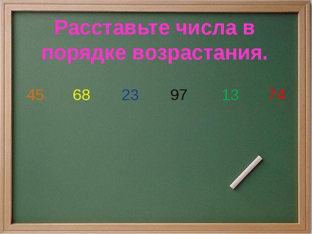 45 68 23 97 13 74 Расставьте числа в порядке возрастания.