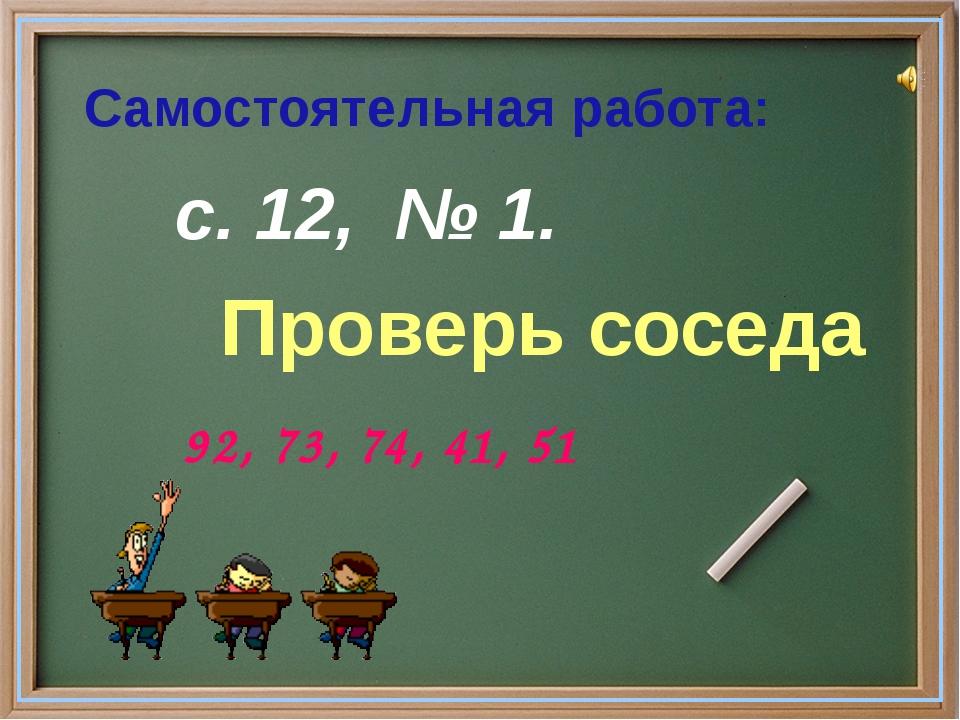 с. 12, № 1. Проверь соседа 92, 73, 74, 41, 51 Самостоятельная работа: