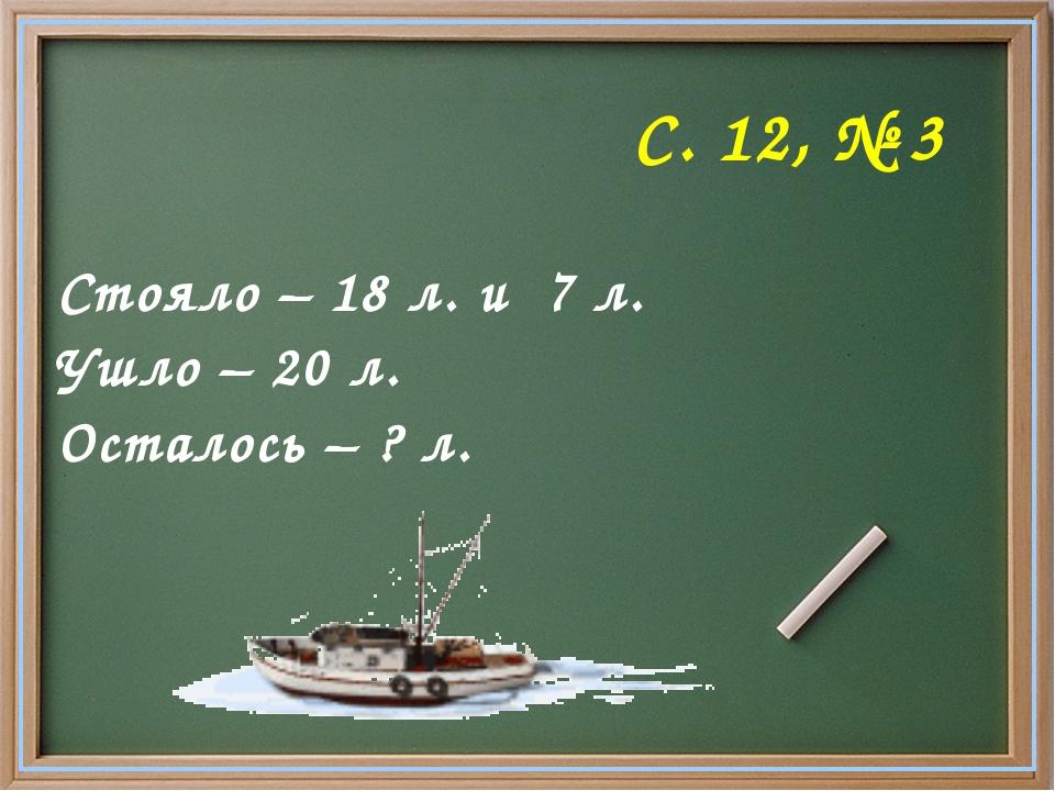 С. 12, № 3 Стояло – 18 л. и 7 л. Ушло – 20 л. Осталось – ? л.