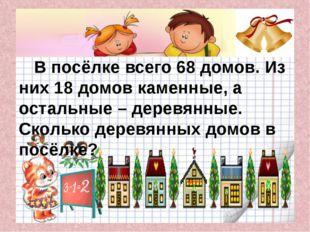 В посёлке всего 68 домов. Из них 18 домов каменные, а остальные – деревянные