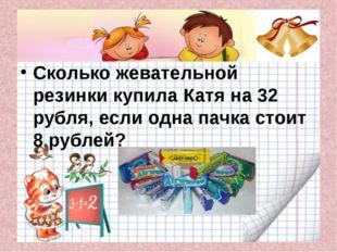 Сколько жевательной резинки купила Катя на 32 рубля, если одна пачка стоит 8