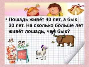 Лошадь живёт 40 лет, а бык 30 лет. На сколько больше лет живёт лошадь, чем б