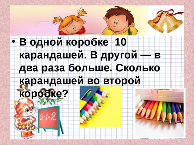 В одной коробке 10 карандашей. В другой — в два раза больше. Сколько каранда...