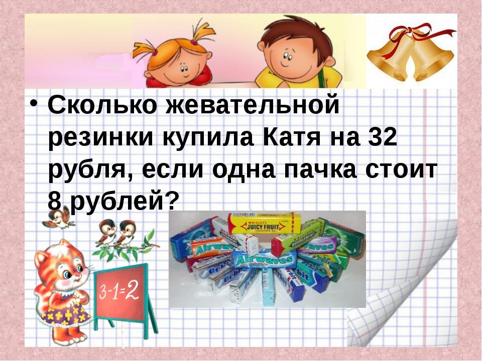 Сколько жевательной резинки купила Катя на 32 рубля, если одна пачка стоит 8...