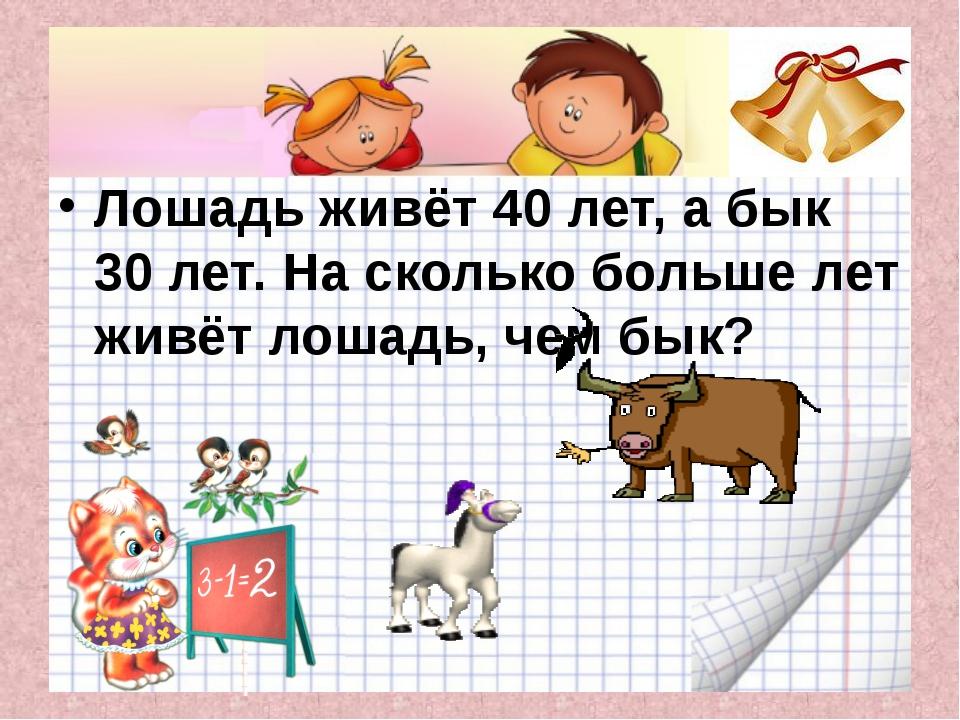 Лошадь живёт 40 лет, а бык 30 лет. На сколько больше лет живёт лошадь, чем б...