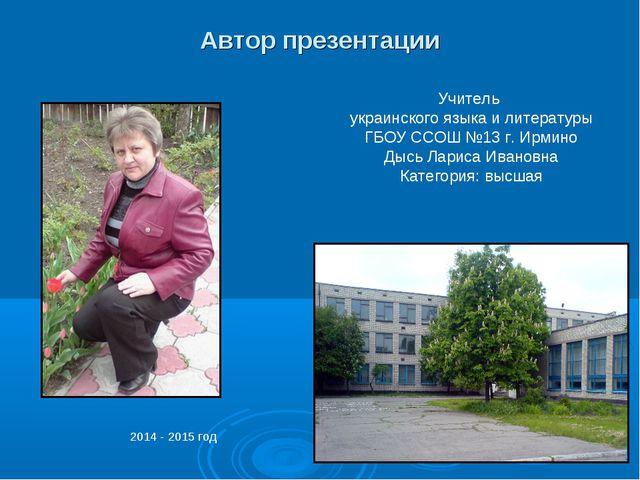 Автор презентации Учитель украинского языка и литературы ГБОУ ССОШ №13 г. Ирм...