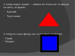 А теперь первое задание — найдите все блоки как эта фигура (по цвету, по фор