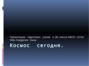 Космос сегодня. Презентацию подготовил ученик 4 (В) класса МБОУ «СОШ №9» Анку