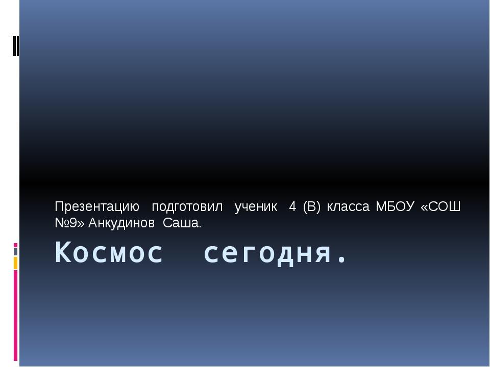 Космос сегодня. Презентацию подготовил ученик 4 (В) класса МБОУ «СОШ №9» Анку...