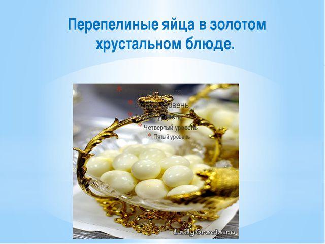 Перепелиные яйца в золотом хрустальном блюде.