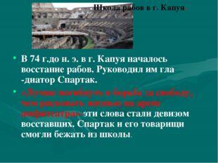 В 74 г.до н. э. в г. Капуя началось восстание рабов. Руководил им гла -диато